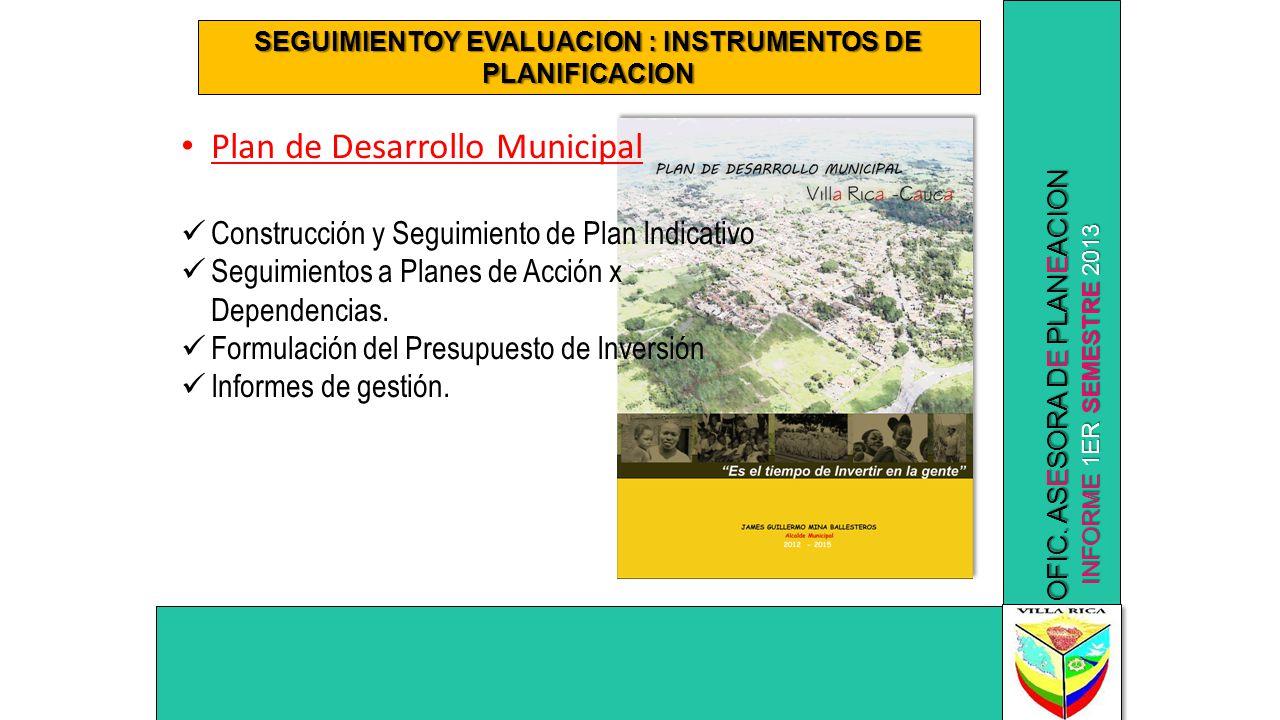 INFORME 1ER SEMESTRE 2013 OFIC. ASESORA DE PLANEACION SEGUIMIENTOY EVALUACION : INSTRUMENTOS DE PLANIFICACION Plan de Desarrollo Municipal Construcció