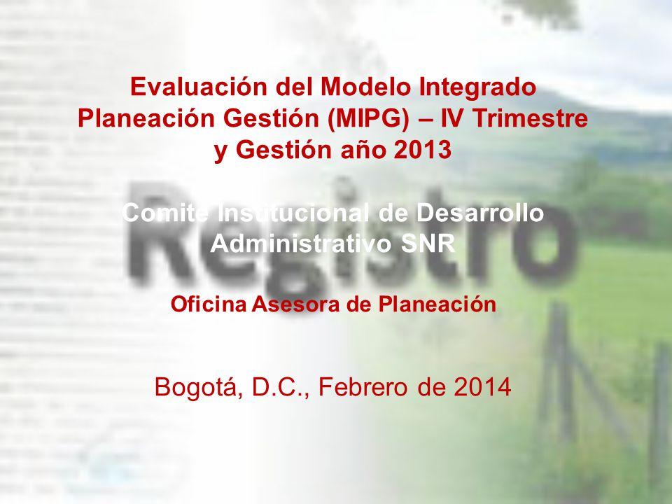 Evaluación del Modelo Integrado Planeación Gestión (MIPG) – IV Trimestre y Gestión año 2013 Comité Institucional de Desarrollo Administrativo SNR Ofic