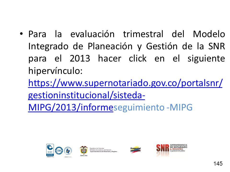 Para la evaluación trimestral del Modelo Integrado de Planeación y Gestión de la SNR para el 2013 hacer click en el siguiente hipervínculo: https://ww