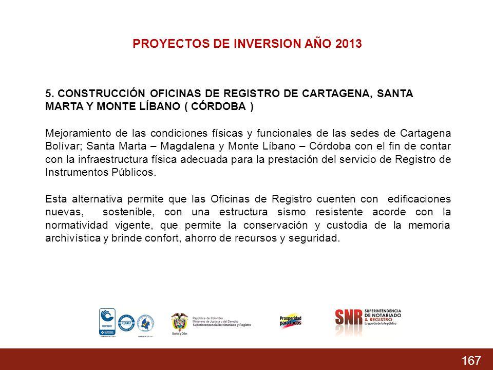 167 PROYECTOS DE INVERSION AÑO 2013 5. CONSTRUCCIÓN OFICINAS DE REGISTRO DE CARTAGENA, SANTA MARTA Y MONTE LÍBANO ( CÓRDOBA ) Mejoramiento de las cond