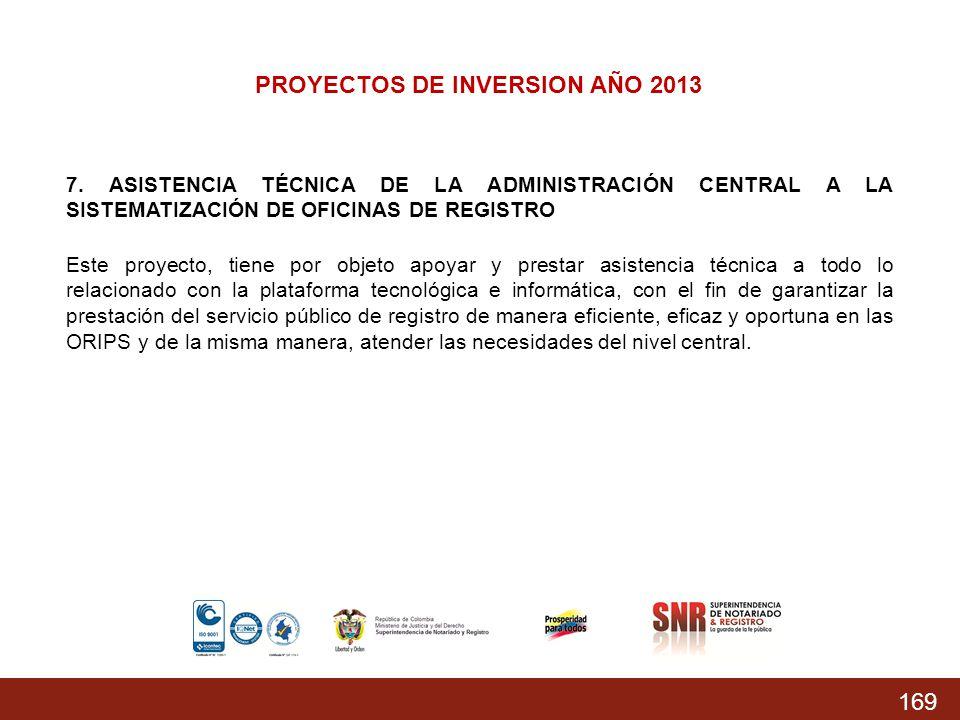 169 PROYECTOS DE INVERSION AÑO 2013 7. ASISTENCIA TÉCNICA DE LA ADMINISTRACIÓN CENTRAL A LA SISTEMATIZACIÓN DE OFICINAS DE REGISTRO Este proyecto, tie