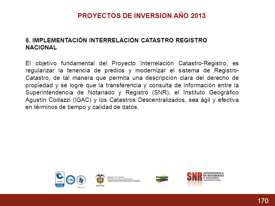 170 PROYECTOS DE INVERSION AÑO 2013 8. IMPLEMENTACIÓN INTERRELACIÓN CATASTRO REGISTRO NACIONAL El objetivo fundamental del Proyecto Interrelación Cata