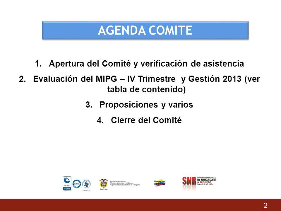 AGENDA COMITE 1.Apertura del Comité y verificación de asistencia 2.Evaluación del MIPG – IV Trimestre y Gestión 2013 (ver tabla de contenido) 3.Propos