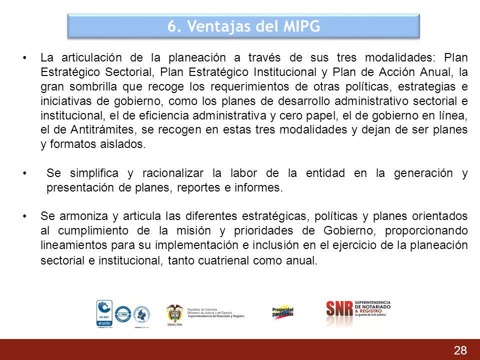 6. Ventajas del MIPG La articulación de la planeación a través de sus tres modalidades: Plan Estratégico Sectorial, Plan Estratégico Institucional y P
