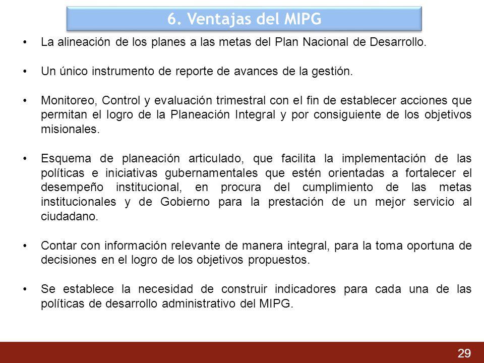 6. Ventajas del MIPG La alineación de los planes a las metas del Plan Nacional de Desarrollo. Un único instrumento de reporte de avances de la gestión
