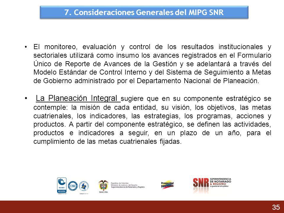 7. Consideraciones Generales del MIPG SNR 35 El monitoreo, evaluación y control de los resultados institucionales y sectoriales utilizará como insumo