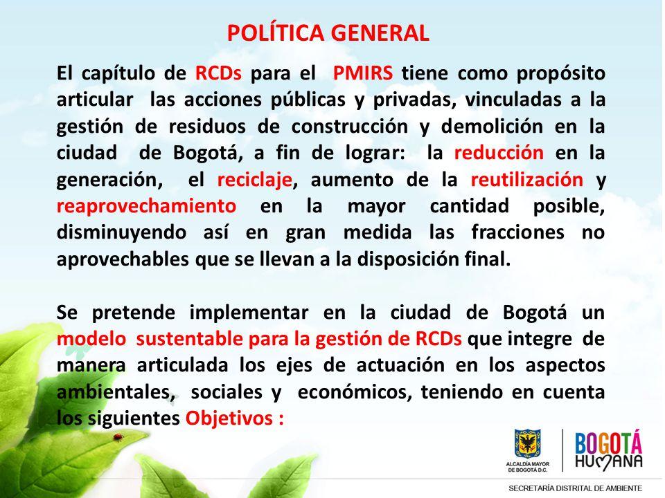 POLÍTICA GENERAL El capítulo de RCDs para el PMIRS tiene como propósito articular las acciones públicas y privadas, vinculadas a la gestión de residuo