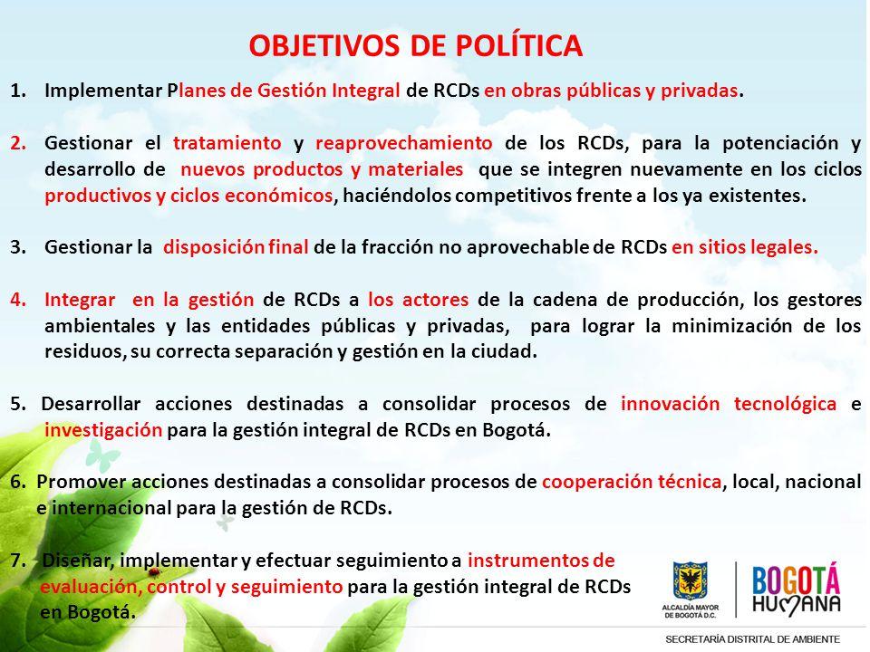 OBJETIVOS DE POLÍTICA 1.Implementar Planes de Gestión Integral de RCDs en obras públicas y privadas. 2. Gestionar el tratamiento y reaprovechamiento d