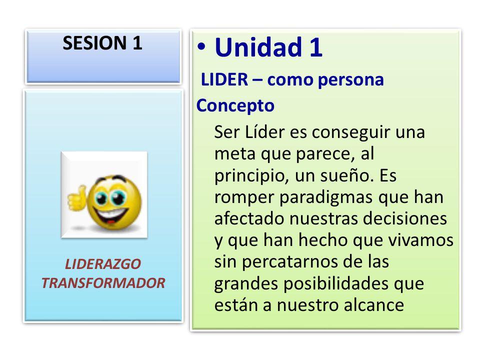 SESION 1 LIDERAZGO TRANSFORMADOR Unidad 1 LIDER – como persona Concepto Ser Líder es conseguir una meta que parece, al principio, un sueño. Es romper