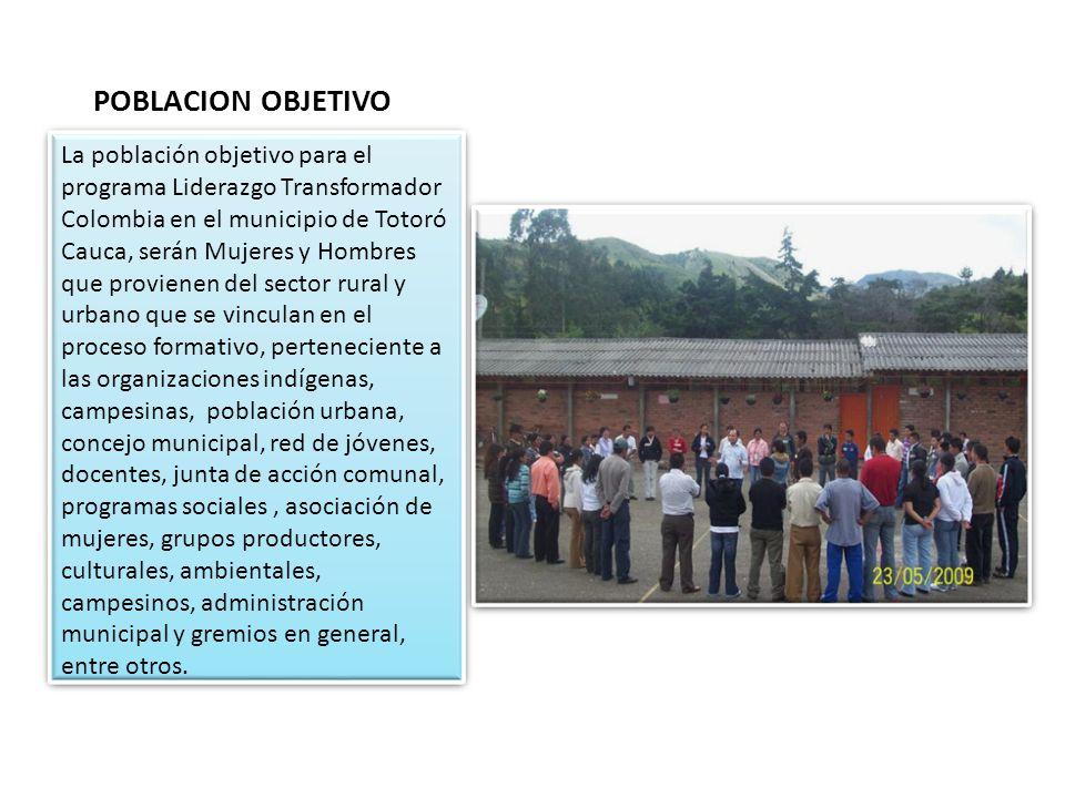 POBLACION OBJETIVO La población objetivo para el programa Liderazgo Transformador Colombia en el municipio de Totoró Cauca, serán Mujeres y Hombres qu