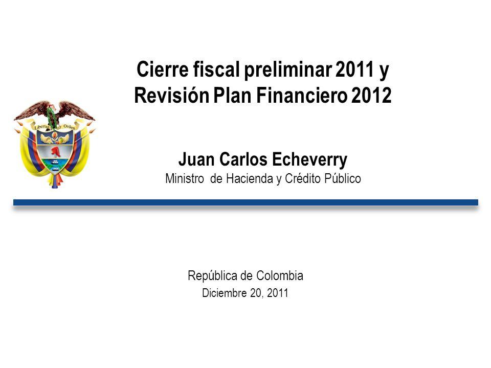 República de Colombia Diciembre 20, 2011 Cierre fiscal preliminar 2011 y Revisión Plan Financiero 2012 Juan Carlos Echeverry Ministro de Hacienda y Cr