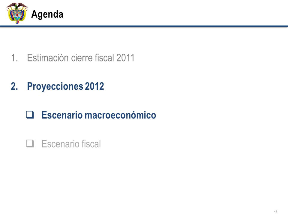 Agenda 1.Estimación cierre fiscal 2011 2.Proyecciones 2012 Escenario macroeconómico Escenario fiscal 17