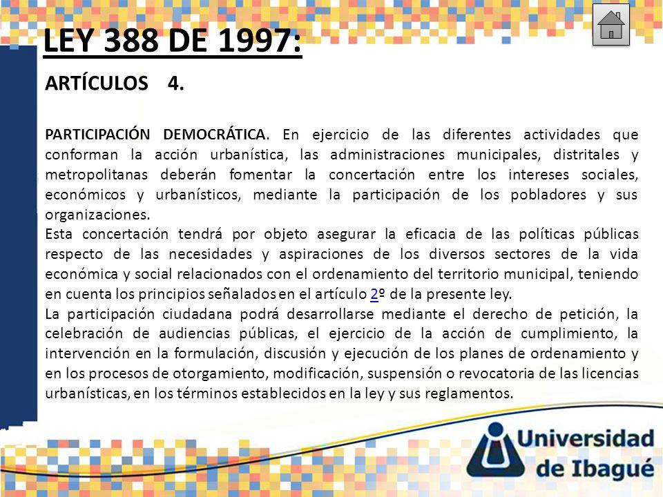 LEY 388 DE 1997: ARTÍCULOS 4. PARTICIPACIÓN DEMOCRÁTICA. En ejercicio de las diferentes actividades que conforman la acción urbanística, las administr