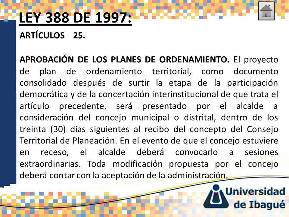 LEY 388 DE 1997: ARTÍCULOS 25. APROBACIÓN DE LOS PLANES DE ORDENAMIENTO. El proyecto de plan de ordenamiento territorial, como documento consolidado d
