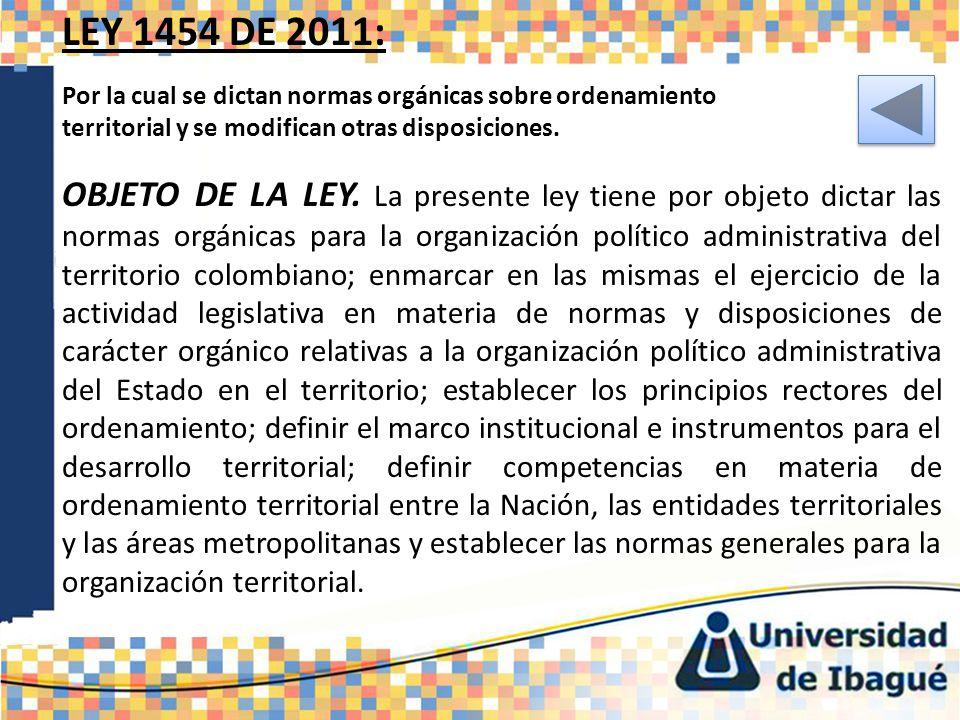 LEY 1454 DE 2011: Por la cual se dictan normas orgánicas sobre ordenamiento territorial y se modifican otras disposiciones. OBJETO DE LA LEY. La prese
