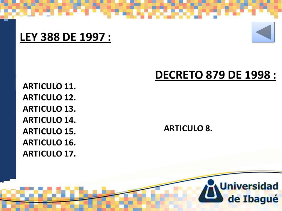DECRETO 879 DE 1998 : ARTICULO 11. ARTICULO 12. ARTICULO 13. ARTICULO 14. ARTICULO 15. ARTICULO 16. ARTICULO 17. LEY 388 DE 1997 : ARTICULO 8.