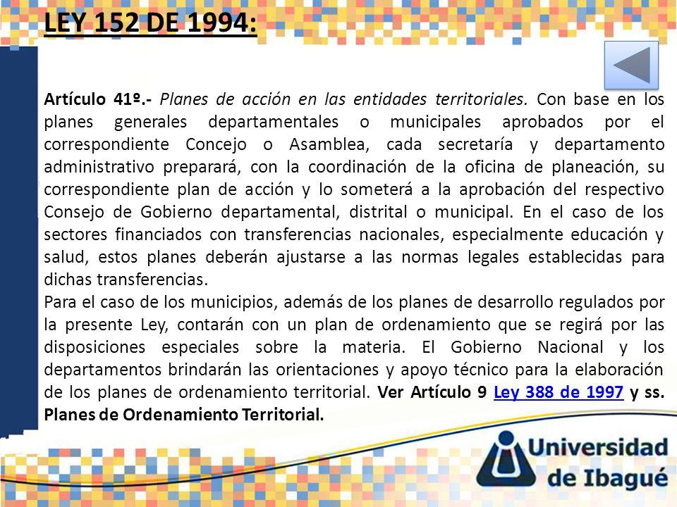 LEY 152 DE 1994: Artículo 41º.- Planes de acción en las entidades territoriales. Con base en los planes generales departamentales o municipales aproba