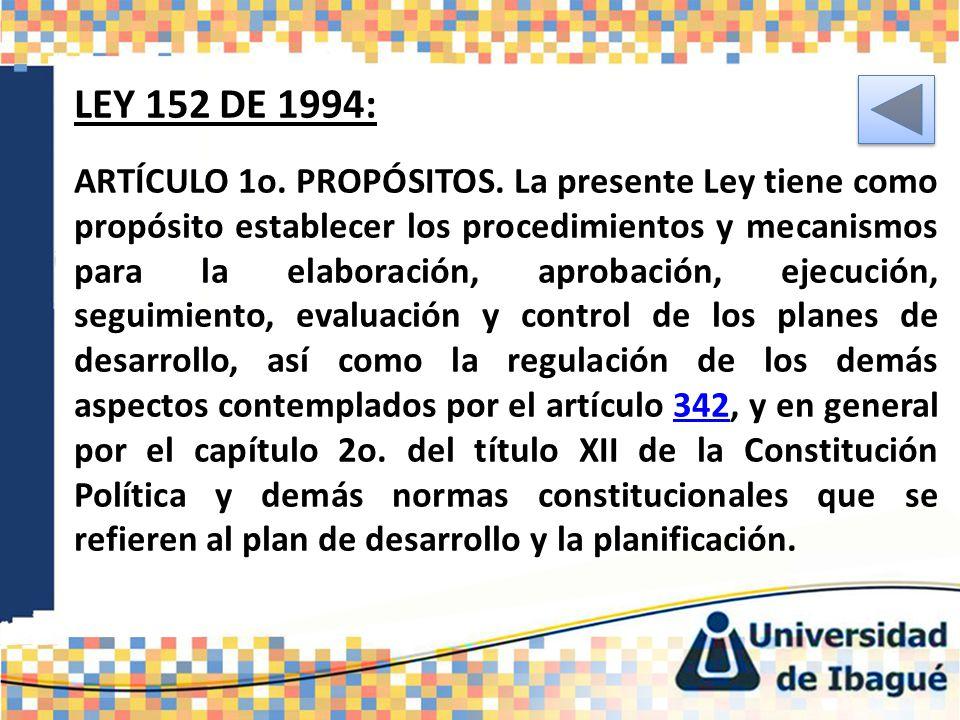 LEY 152 DE 1994: ARTÍCULO 1o. PROPÓSITOS. La presente Ley tiene como propósito establecer los procedimientos y mecanismos para la elaboración, aprobac
