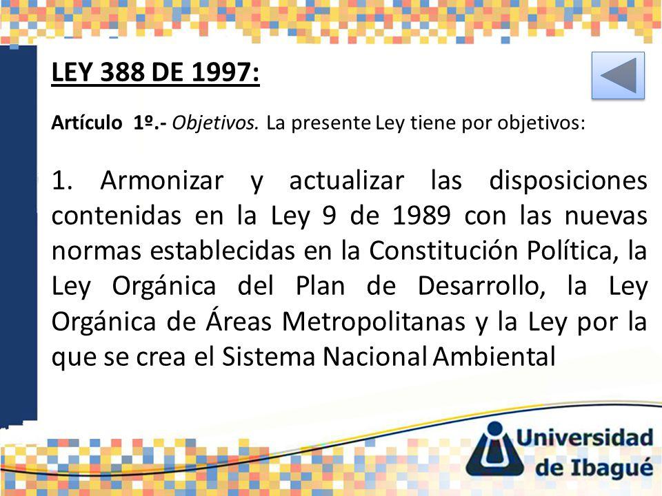 LEY 388 DE 1997: Artículo 1º.- Objetivos. La presente Ley tiene por objetivos: 1. Armonizar y actualizar las disposiciones contenidas en la Ley 9 de 1