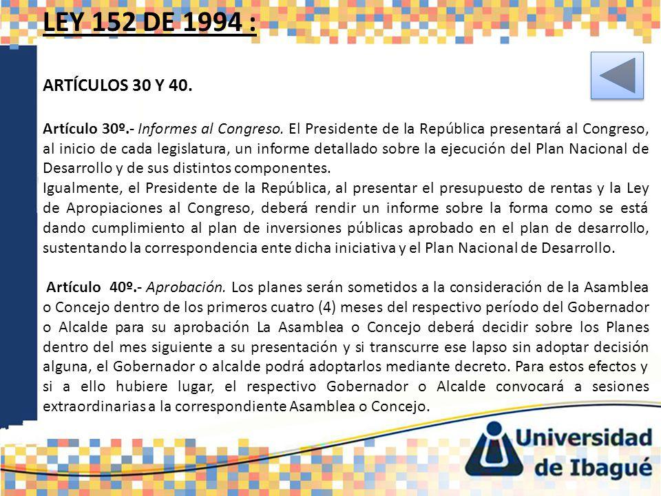 LEY 152 DE 1994 : ARTÍCULOS 30 Y 40. Artículo 30º.- Informes al Congreso. El Presidente de la República presentará al Congreso, al inicio de cada legi