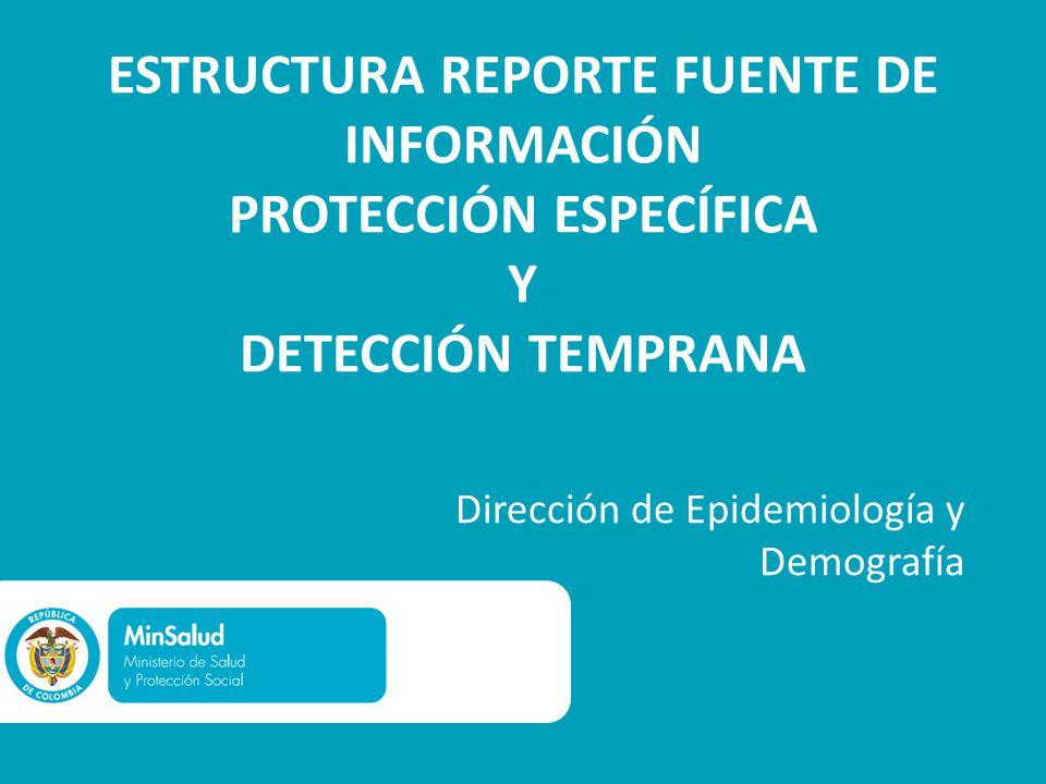 ESTRUCTURA REPORTE FUENTE DE INFORMACIÓN PROTECCIÓN ESPECÍFICA Y DETECCIÓN TEMPRANA Dirección de Epidemiología y Demografía