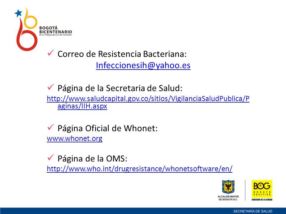 Correo de Resistencia Bacteriana: Infeccionesih@yahoo.es Página de la Secretaria de Salud: http://www.saludcapital.gov.co/sitios/VigilanciaSaludPublica/P aginas/IIH.aspx Página Oficial de Whonet: www.whonet.org Página de la OMS: http://www.who.int/drugresistance/whonetsoftware/en/