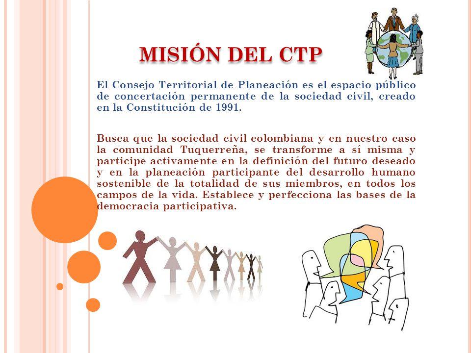 MISIÓN DEL CTP El Consejo Territorial de Planeación es el espacio público de concertación permanente de la sociedad civil, creado en la Constitución de 1991.