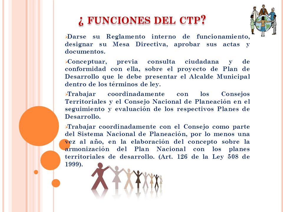 ¿ FUNCIONES DEL CTP ? Darse su Reglamento interno de funcionamiento, designar su Mesa Directiva, aprobar sus actas y documentos. Conceptuar, previa co