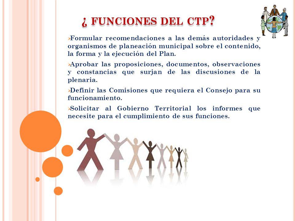 ¿ FUNCIONES DEL CTP ? Formular recomendaciones a las demás autoridades y organismos de planeación municipal sobre el contenido, la forma y la ejecució