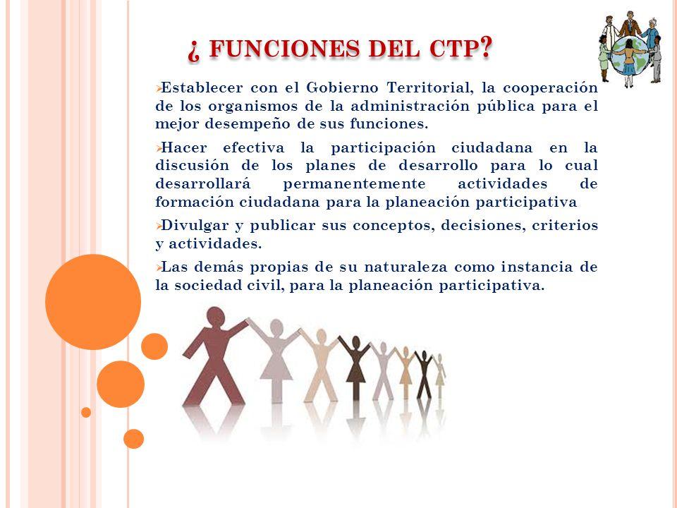 ¿ FUNCIONES DEL CTP ? Establecer con el Gobierno Territorial, la cooperación de los organismos de la administración pública para el mejor desempeño de