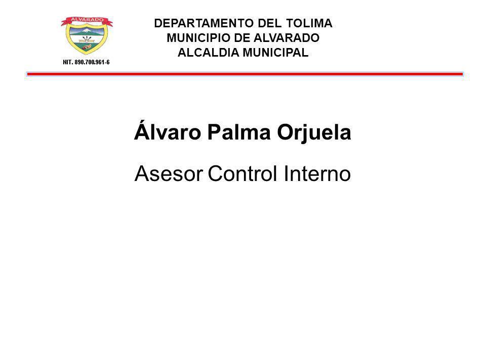 DEPARTAMENTO DEL TOLIMA MUNICIPIO DE ALVARADO ALCALDIA MUNICIPAL Álvaro Palma Orjuela Asesor Control Interno