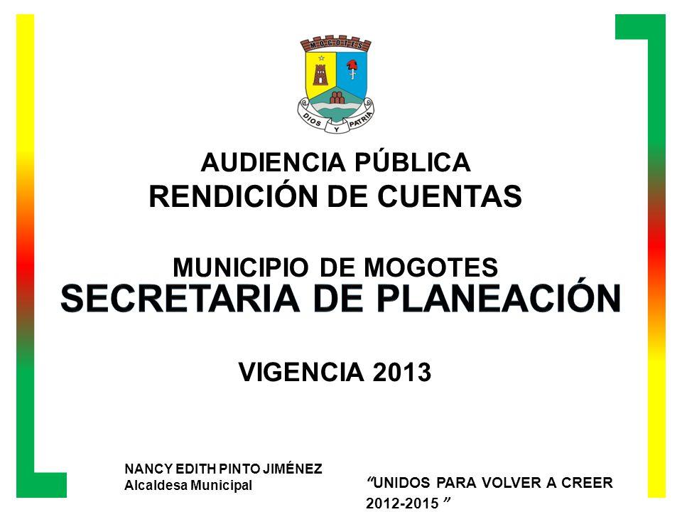 AUDIENCIA PÚBLICA RENDICIÓN DE CUENTAS MUNICIPIO DE MOGOTES VIGENCIA 2013 NANCY EDITH PINTO JIMÉNEZ Alcaldesa Municipal UNIDOS PARA VOLVER A CREER 2012-2015