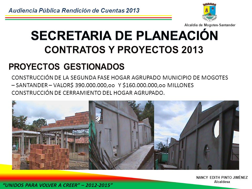 UNIDOS PARA VOLVER A CREER – 2012-2015 Alcaldía de Mogotes-Santander NANCY EDITH PINTO JIMÉNEZ Alcaldesa CONSTRUCCIÓN DE LA SEGUNDA FASE HOGAR AGRUPADO MUNICIPIO DE MOGOTES – SANTANDER – VALOR$ 390.000.000,oo Y $160.000.000,oo MILLONES CONSTRUCCIÓN DE CERRAMIENTO DEL HOGAR AGRUPADO.