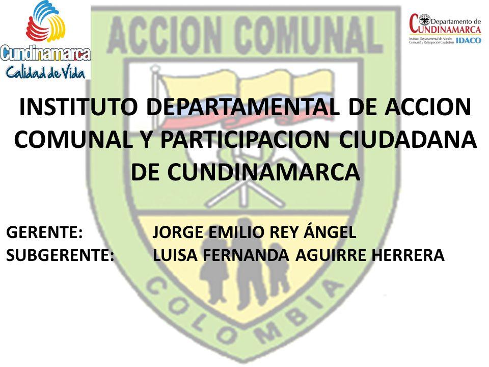 INSTITUTO DEPARTAMENTAL DE ACCION COMUNAL Y PARTICIPACION CIUDADANA DE CUNDINAMARCA GERENTE: JORGE EMILIO REY ÁNGEL SUBGERENTE: LUISA FERNANDA AGUIRRE