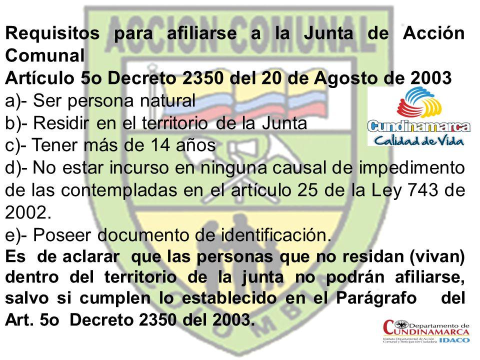 Requisitos para afiliarse a la Junta de Acción Comunal Artículo 5o Decreto 2350 del 20 de Agosto de 2003 a)- Ser persona natural b)- Residir en el ter