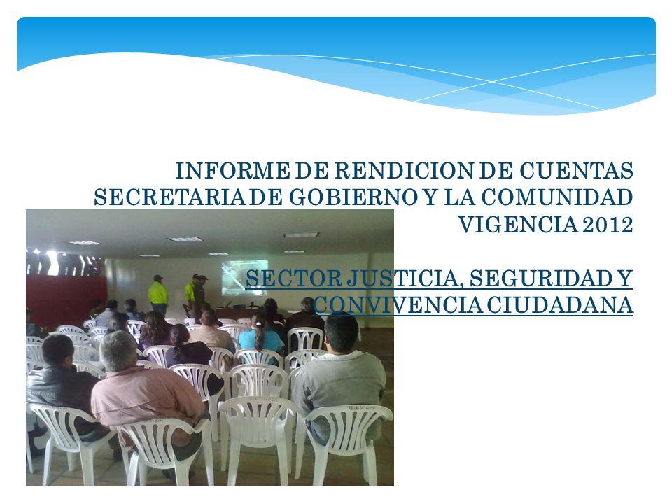 INFORME DE RENDICION DE CUENTAS SECRETARIA DE GOBIERNO Y LA COMUNIDAD VIGENCIA 2012 SECTOR JUSTICIA, SEGURIDAD Y CONVIVENCIA CIUDADANA