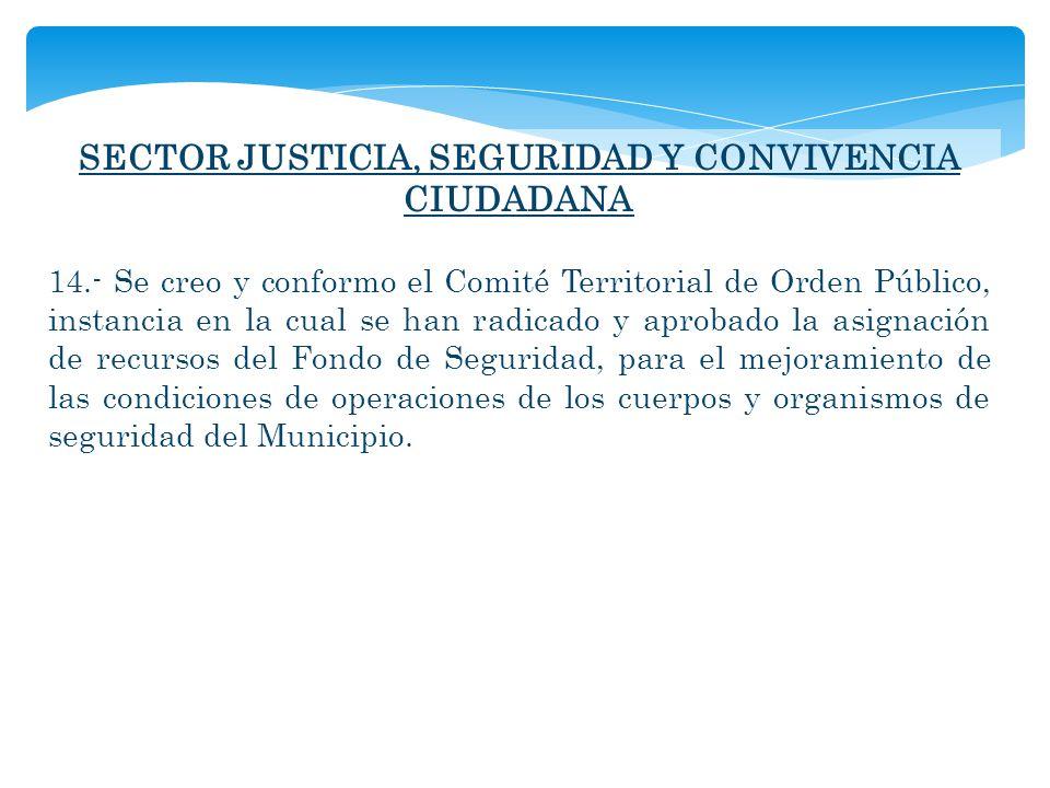 SECTOR JUSTICIA, SEGURIDAD Y CONVIVENCIA CIUDADANA 14.- Se creo y conformo el Comité Territorial de Orden Público, instancia en la cual se han radicad