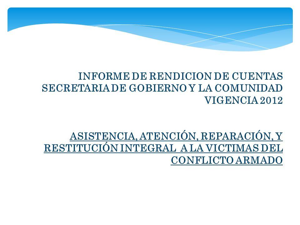 INFORME DE RENDICION DE CUENTAS SECRETARIA DE GOBIERNO Y LA COMUNIDAD VIGENCIA 2012 ASISTENCIA, ATENCIÓN, REPARACIÓN, Y RESTITUCIÓN INTEGRAL A LA VICTIMAS DEL CONFLICTO ARMADO
