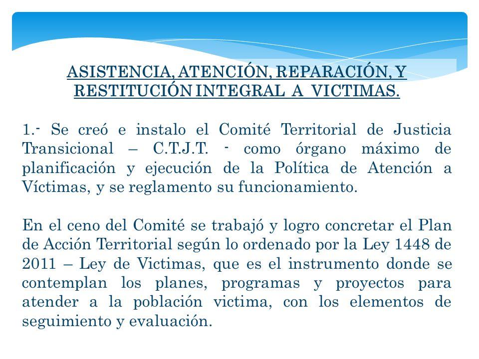 ASISTENCIA, ATENCIÓN, REPARACIÓN, Y RESTITUCIÓN INTEGRAL A VICTIMAS. 1.- Se creó e instalo el Comité Territorial de Justicia Transicional – C.T.J.T. -