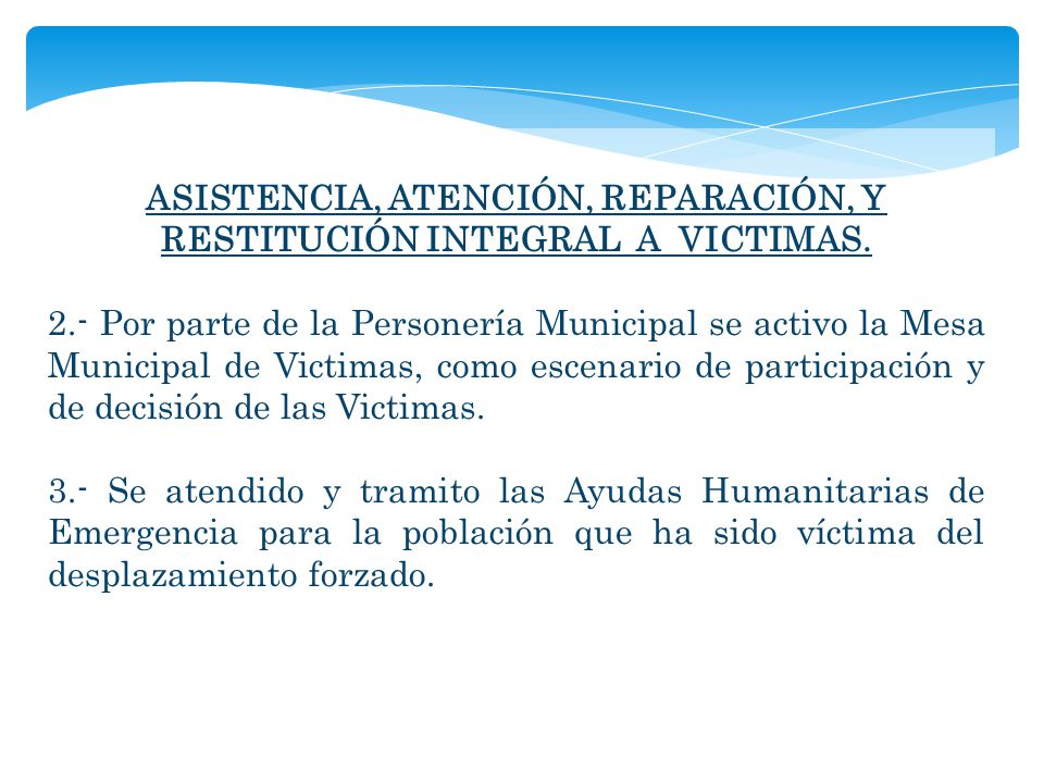 ASISTENCIA, ATENCIÓN, REPARACIÓN, Y RESTITUCIÓN INTEGRAL A VICTIMAS. 2.- Por parte de la Personería Municipal se activo la Mesa Municipal de Victimas,