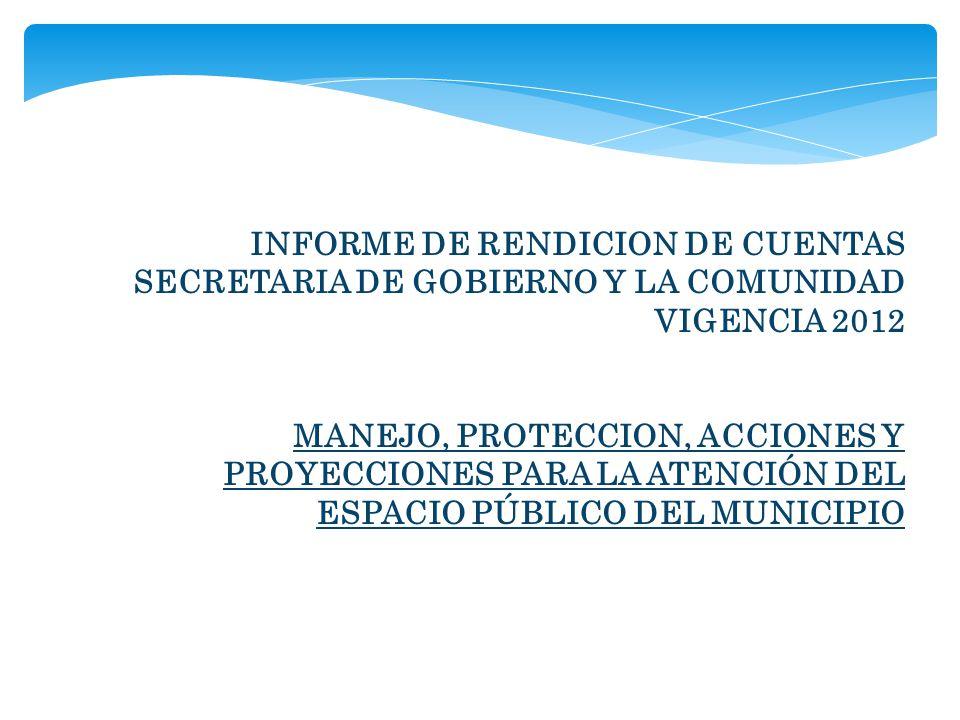 INFORME DE RENDICION DE CUENTAS SECRETARIA DE GOBIERNO Y LA COMUNIDAD VIGENCIA 2012 MANEJO, PROTECCION, ACCIONES Y PROYECCIONES PARA LA ATENCIÓN DEL ESPACIO PÚBLICO DEL MUNICIPIO