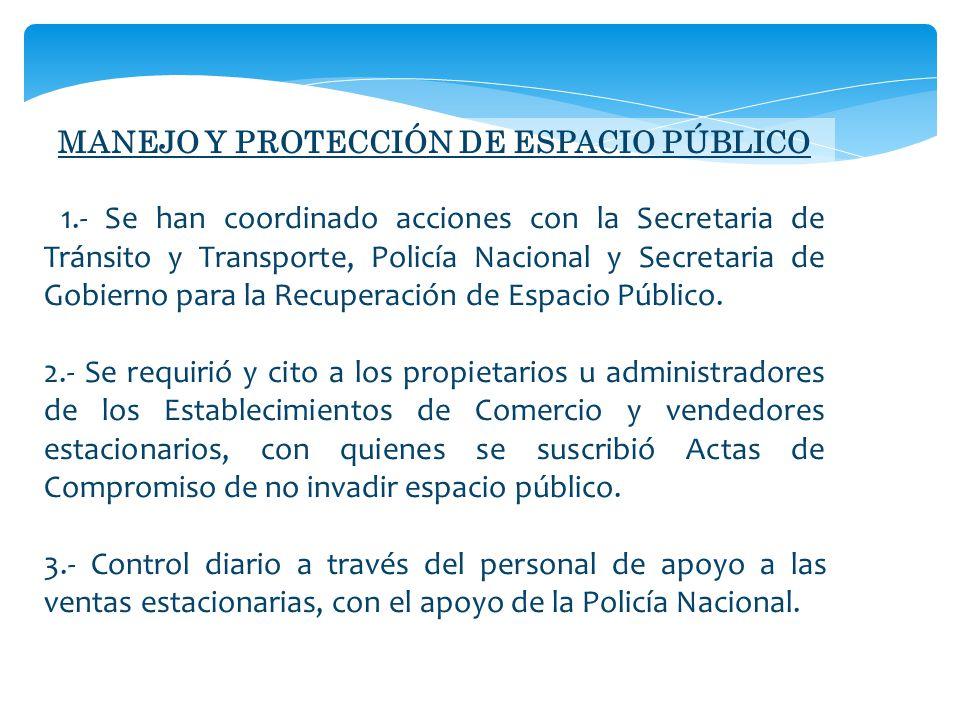 MANEJO Y PROTECCIÓN DE ESPACIO PÚBLICO 1.- Se han coordinado acciones con la Secretaria de Tránsito y Transporte, Policía Nacional y Secretaria de Gobierno para la Recuperación de Espacio Público.