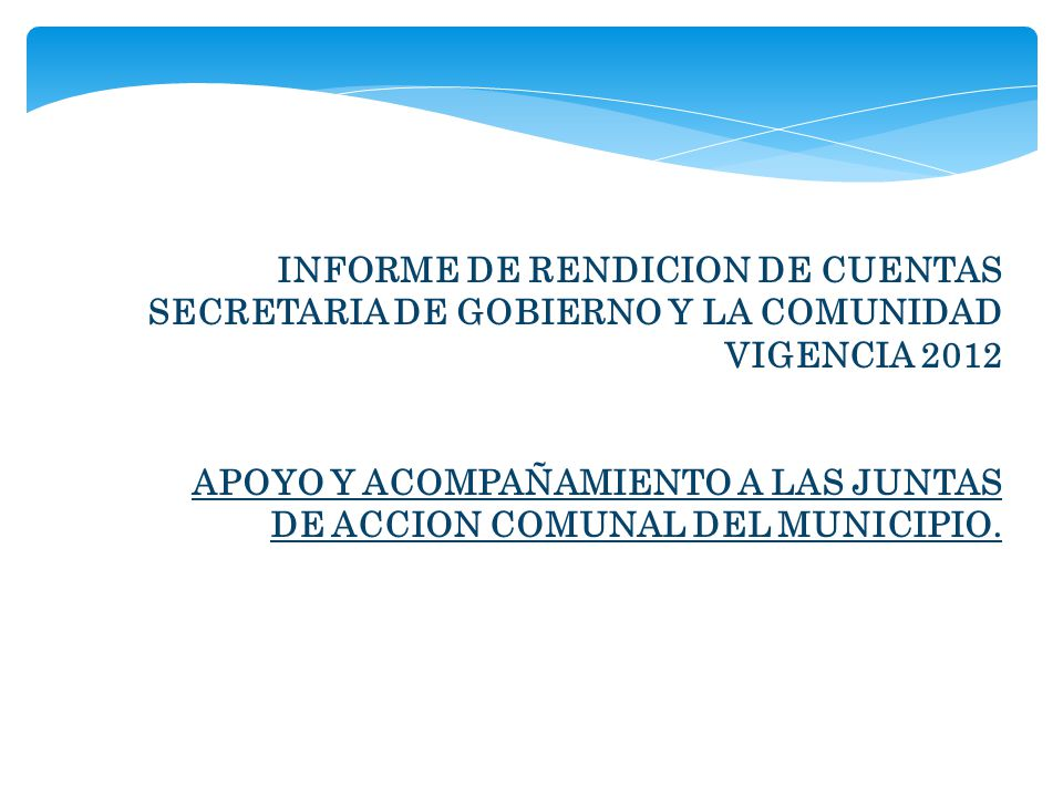 INFORME DE RENDICION DE CUENTAS SECRETARIA DE GOBIERNO Y LA COMUNIDAD VIGENCIA 2012 APOYO Y ACOMPAÑAMIENTO A LAS JUNTAS DE ACCION COMUNAL DEL MUNICIPI