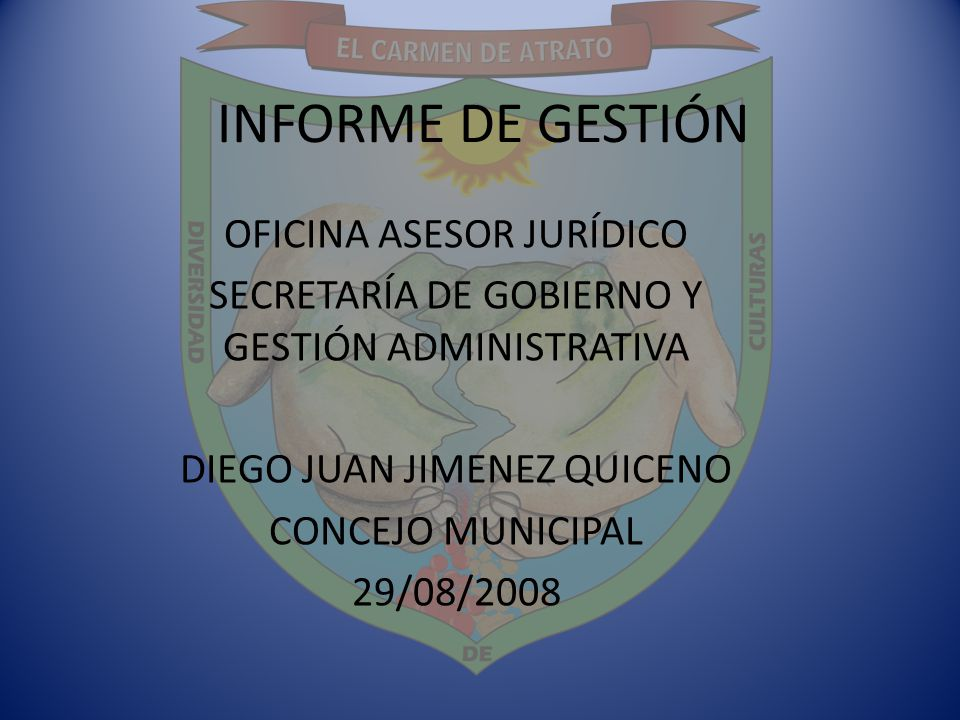 INFORME DE GESTIÓN OFICINA ASESOR JURÍDICO SECRETARÍA DE GOBIERNO Y GESTIÓN ADMINISTRATIVA DIEGO JUAN JIMENEZ QUICENO CONCEJO MUNICIPAL 29/08/2008