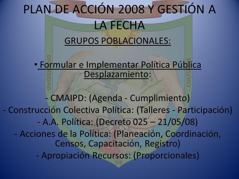 PLAN DE ACCIÓN 2008 Y GESTIÓN A LA FECHA GRUPOS POBLACIONALES: Formular e Implementar Política Pública Desplazamiento: - CMAIPD: (Agenda - Cumplimient