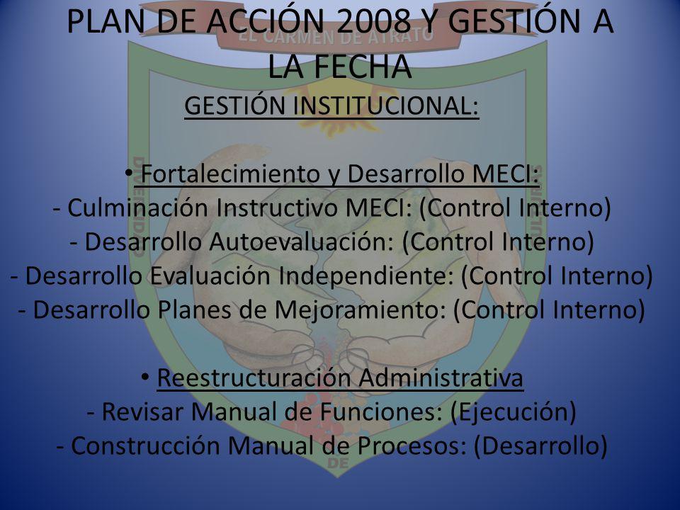 PLAN DE ACCIÓN 2008 Y GESTIÓN A LA FECHA GESTIÓN INSTITUCIONAL: Fortalecimiento y Desarrollo MECI: - Culminación Instructivo MECI: (Control Interno) -