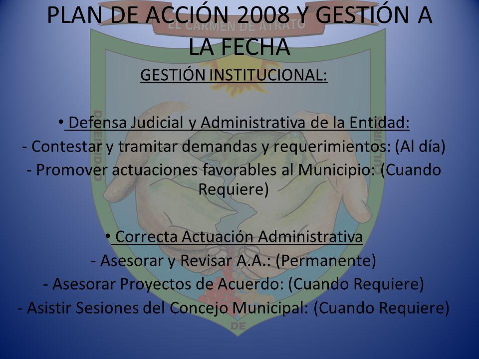 PLAN DE ACCIÓN 2008 Y GESTIÓN A LA FECHA GESTIÓN INSTITUCIONAL: Defensa Judicial y Administrativa de la Entidad: - Contestar y tramitar demandas y req