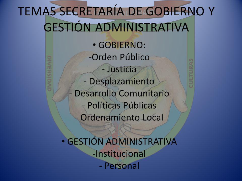 TEMAS SECRETARÍA DE GOBIERNO Y GESTIÓN ADMINISTRATIVA GOBIERNO: -Orden Público - Justicia - Desplazamiento - Desarrollo Comunitario - Políticas Públic