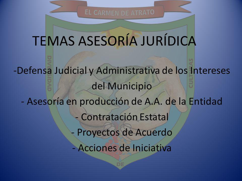 TEMAS ASESORÍA JURÍDICA -Defensa Judicial y Administrativa de los Intereses del Municipio - Asesoría en producción de A.A. de la Entidad - Contratació