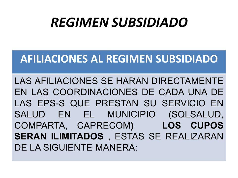 REGIMEN SUBSIDIADO AFILIACIONES AL REGIMEN SUBSIDIADO LAS AFILIACIONES SE HARAN DIRECTAMENTE EN LAS COORDINACIONES DE CADA UNA DE LAS EPS-S QUE PRESTAN SU SERVICIO EN SALUD EN EL MUNICIPIO (SOLSALUD, COMPARTA, CAPRECOM) LOS CUPOS SERAN ILIMITADOS, ESTAS SE REALIZARAN DE LA SIGUIENTE MANERA: